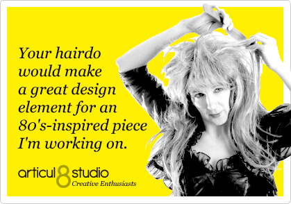 Your hairdo would make a great design element for an 80's- inspired piece I'm working on