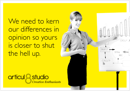 We need to kern our differences in opinion so yours is closer to shut the hell up