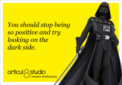 You should stop being so positive and try looking on the dark side.