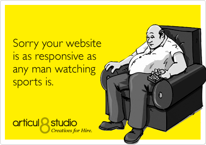 Sorry your website is as responsive as any man watching sports is.