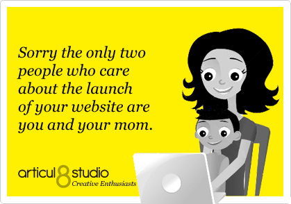 Sorry the only two people who care about the launch of your website are you and your mom.