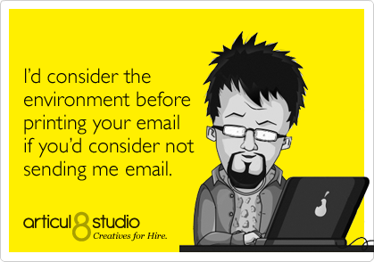 I'd consider the environment before printing your email if you'd consider not sending me email.