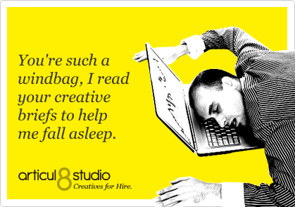 You're such a windbag, I read your creative briefs to help me fall asleep.