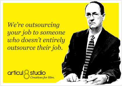 We're outsourcing your job to someone who doesn't entirely outsource their job.