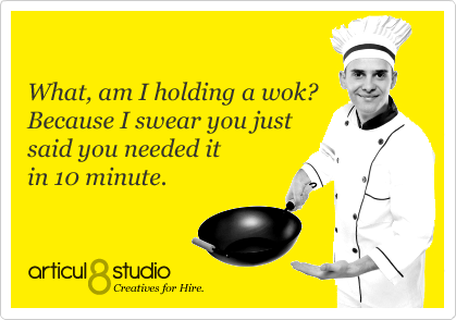 What, am I holding a wok? Because I swear you just said you needed it in 10 minute.
